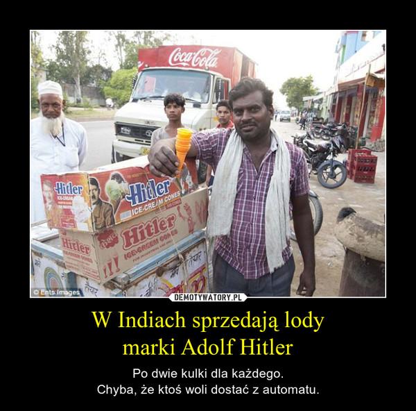 W Indiach sprzedają lodymarki Adolf Hitler – Po dwie kulki dla każdego.Chyba, że ktoś woli dostać z automatu.