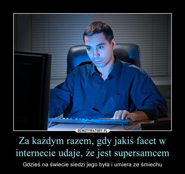Za każdym razem, gdy jakiś facet w internecie udaje, że jest supersamcem – Gdzieś na świecie siedzi jego była i umiera ze śmiechu