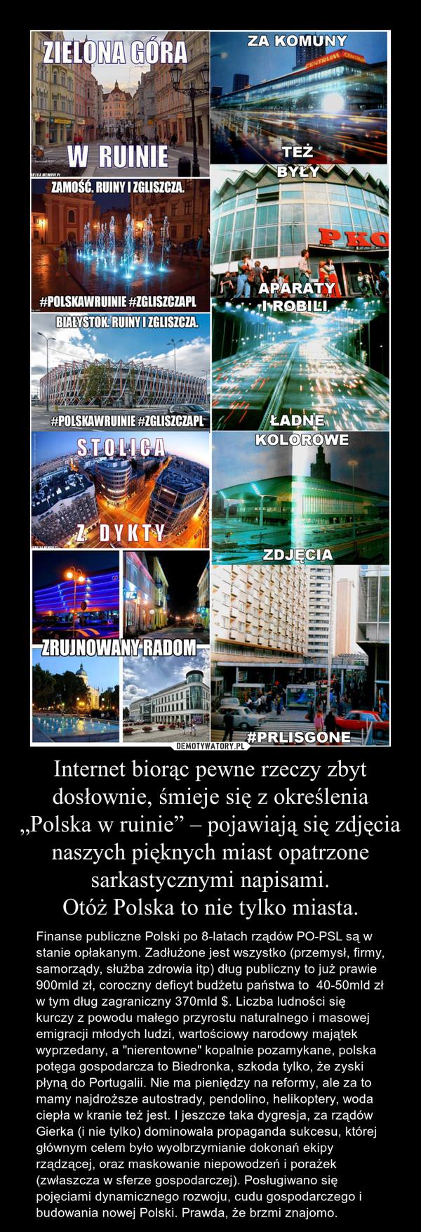 """Internet biorąc pewne rzeczy zbyt dosłownie, śmieje się z określenia """"Polska w ruinie"""" – pojawiają się zdjęcia naszych pięknych miast opatrzone sarkastycznymi napisami.Otóż Polska to nie tylko miasta. – Finanse publiczne Polski po 8-latach rządów PO-PSL są w stanie opłakanym. Zadłużone jest wszystko (przemysł, firmy, samorządy, służba zdrowia itp) dług publiczny to już prawie 900mld zł, coroczny deficyt budżetu państwa to  40-50mld zł w tym dług zagraniczny 370mld $. Liczba ludności się kurczy z powodu małego przyrostu naturalnego i masowej emigracji młodych ludzi, wartościowy narodowy majątek wyprzedany, a """"nierentowne"""" kopalnie pozamykane, polska potęga gospodarcza to Biedronka, szkoda tylko, że zyski płyną do Portugalii. Nie ma pieniędzy na reformy, ale za to mamy najdroższe autostrady, pendolino, helikoptery, woda ciepła w kranie też jest. I jeszcze taka dygresja, za rządów Gierka (i nie tylko) dominowała propaganda sukcesu, której głównym celem było wyolbrzymianie dokonań ekipy rządzącej, oraz maskowanie niepowodzeń i porażek (zwłaszcza w sferze gospodarczej). Posługiwano się pojęciami dynamicznego rozwoju, cudu gospodarczego i budowania nowej Polski. Prawda, że brzmi znajomo."""