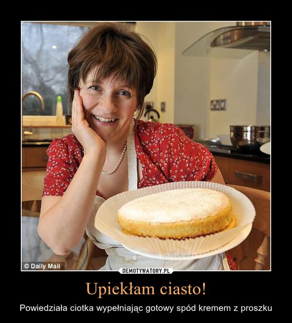 Upiekłam ciasto! – Powiedziała ciotka wypełniając gotowy spód kremem z proszku
