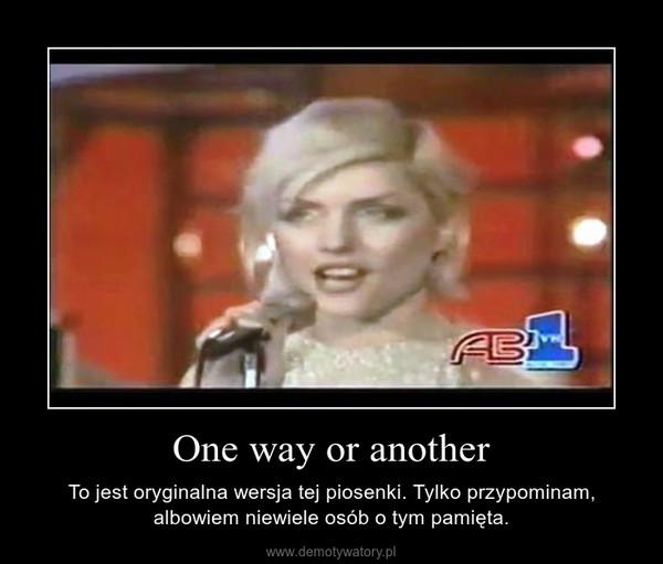 One way or another – To jest oryginalna wersja tej piosenki. Tylko przypominam, albowiem niewiele osób o tym pamięta.