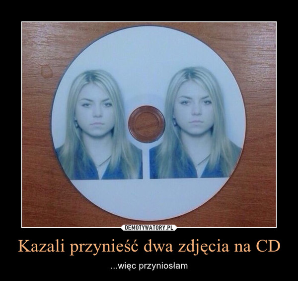 Kazali przynieść dwa zdjęcia na CD – ...więc przyniosłam