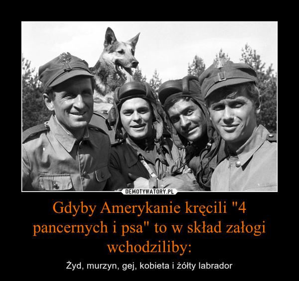 """Gdyby Amerykanie kręcili """"4 pancernych i psa"""" to w skład załogi wchodziliby: – Żyd, murzyn, gej, kobieta i żółty labrador"""