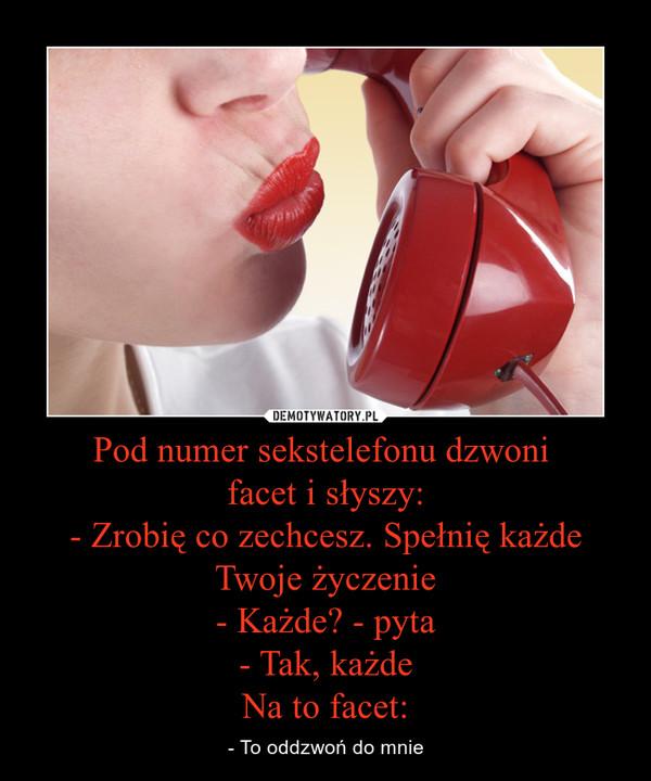 Pod numer sekstelefonu dzwoni facet i słyszy:- Zrobię co zechcesz. Spełnię każde Twoje życzenie- Każde? - pyta- Tak, każdeNa to facet: – - To oddzwoń do mnie