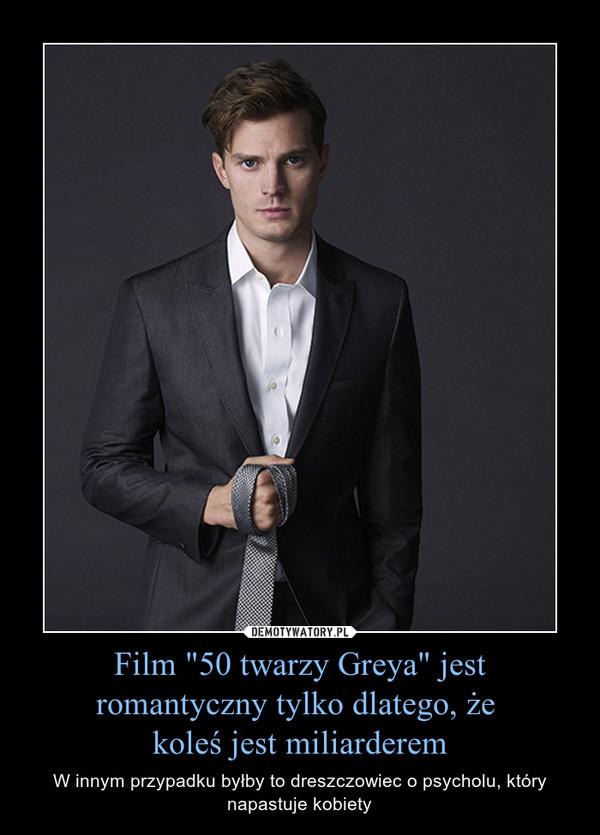 """Film """"50 twarzy Greya"""" jest romantyczny tylko dlatego, że koleś jest miliarderem – W innym przypadku byłby to dreszczowiec o psycholu, który napastuje kobiety"""