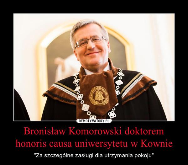 """Bronisław Komorowski doktorem honoris causa uniwersytetu w Kownie – """"Za szczególne zasługi dla utrzymania pokoju"""""""