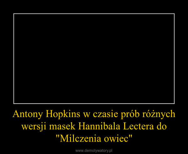 """Antony Hopkins w czasie prób różnych wersji masek Hannibala Lectera do """"Milczenia owiec"""" –"""