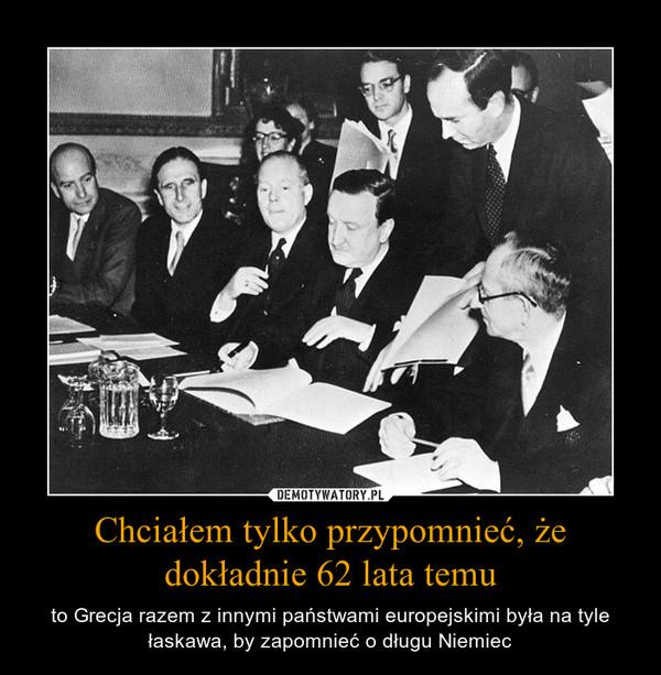 Chciałem tylko przypomnieć, że dokładnie 62 lata temu – to Grecja razem z innymi państwami europejskimi była na tyle łaskawa, by zapomnieć o długu Niemiec