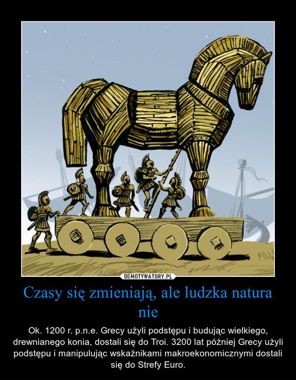 Czasy się zmieniają, ale ludzka natura nie – Ok. 1200 r. p.n.e. Grecy użyli podstępu i budując wielkiego, drewnianego konia, dostali się do Troi. 3200 lat później Grecy użyli podstępu i manipulując wskaźnikami makroekonomicznymi dostali się do Strefy Euro.