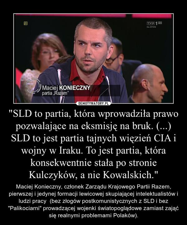 """""""SLD to partia, która wprowadziła prawo pozwalające na eksmisję na bruk. (...) SLD to jest partia tajnych więzień CIA i wojny w Iraku. To jest partia, która konsekwentnie stała po stronie Kulczyków, a nie Kowalskich."""" – Maciej Konieczny, członek Zarządu Krajowego Partii Razem, pierwszej i jedynej formacji lewicowej skupiającej intelektualistów i ludzi pracy  (bez złogów postkomunistycznych z SLD i bez """"Palikociarni"""" prowadzącej wojenki światopoglądowe zamiast zająć się realnymi problemami Polaków)."""