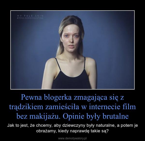 Pewna blogerka zmagająca się z trądzikiem zamieściła w internecie film bez makijażu. Opinie były brutalne – Jak to jest, że chcemy, aby dziewczyny były naturalne, a potem je obrażamy, kiedy naprawdę takie są?