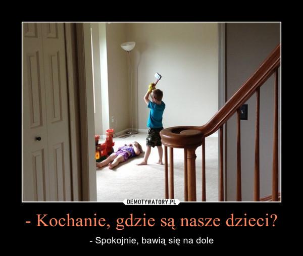 - Kochanie, gdzie są nasze dzieci? – - Spokojnie, bawią się na dole