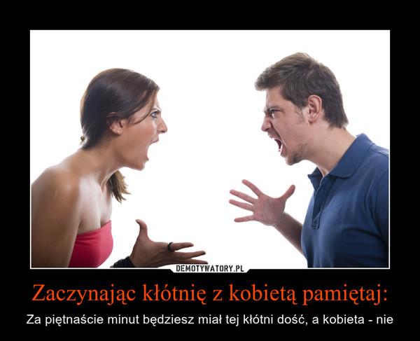Zaczynając kłótnię z kobietą pamiętaj: – Za piętnaście minut będziesz miał tej kłótni dość, a kobieta - nie