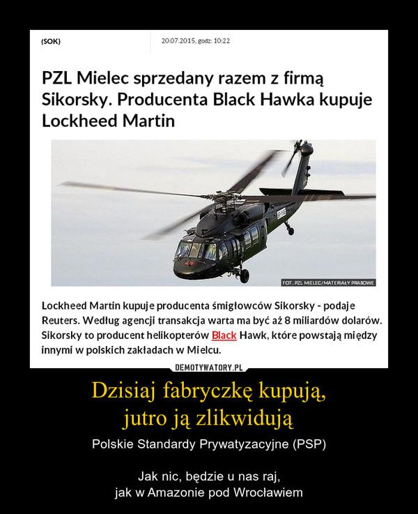 Dzisiaj fabryczkę kupują,jutro ją zlikwidują – Polskie Standardy Prywatyzacyjne (PSP)Jak nic, będzie u nas raj,jak w Amazonie pod Wrocławiem PZL Mielec sprzedany razem z firmą Sikorsky. Producenta Black Hawka kupuje Lockheed MartinLockheed Martin kupuje producenta śmigłowców Sikorsky - poinformowano w oświadczeniu. Transakcja ma być warta 9 miliardów dolarów. Sikorsky to producent helikopterów Black Hawk, które powstają między innymi w polskich zakładach w Mielcu.