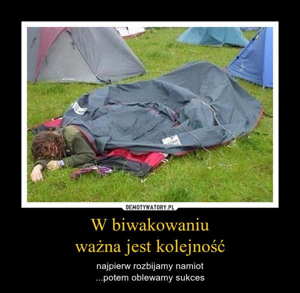 W biwakowaniuważna jest kolejność – najpierw rozbijamy namiot...potem oblewamy sukces