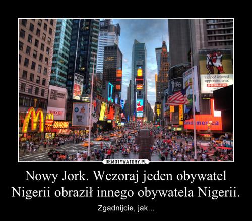 Nowy Jork. Wczoraj jeden obywatel Nigerii obraził innego obywatela Nigerii.