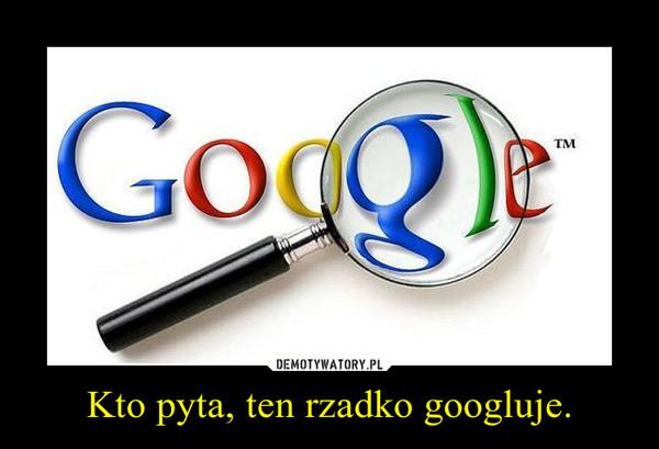 Kto pyta, ten rzadko googluje. –
