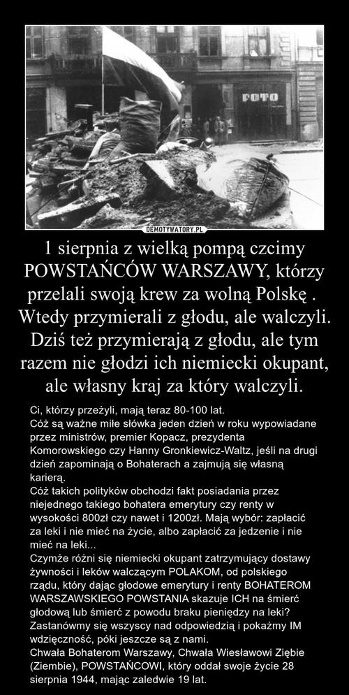 1 sierpnia z wielką pompą czcimy POWSTAŃCÓW WARSZAWY, którzy przelali swoją krew za wolną Polskę .  Wtedy przymierali z głodu, ale walczyli. Dziś też przymierają z głodu, ale tym razem nie głodzi ich niemiecki okupant, ale własny kraj za który walczyli.