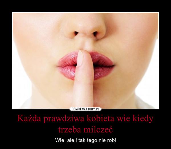 Każda prawdziwa kobieta wie kiedy trzeba milczeć – Wie, ale i tak tego nie robi