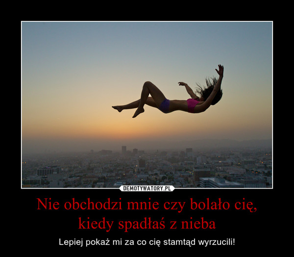 Nie obchodzi mnie czy bolało cię,kiedy spadłaś z nieba – Lepiej pokaż mi za co cię stamtąd wyrzucili!