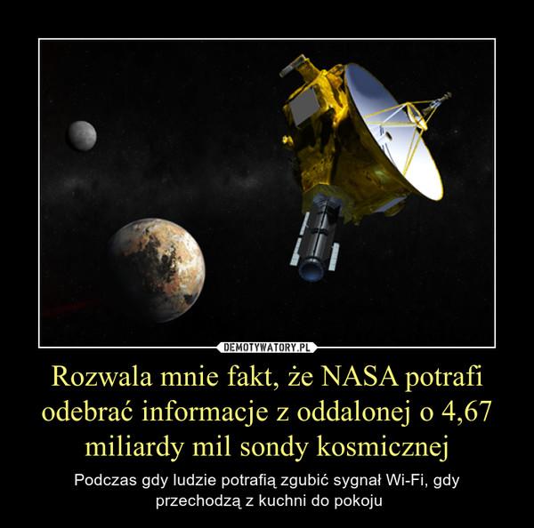 Rozwala mnie fakt, że NASA potrafi odebrać informacje z oddalonej o 4,67 miliardy mil sondy kosmicznej – Podczas gdy ludzie potrafią zgubić sygnał Wi-Fi, gdy przechodzą z kuchni do pokoju