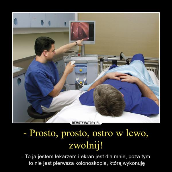 - Prosto, prosto, ostro w lewo, zwolnij! – - To ja jestem lekarzem i ekran jest dla mnie, poza tym to nie jest pierwsza kolonoskopia, którą wykonuję