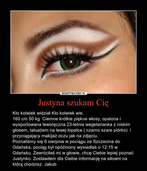Justyna szukam Cię – Kto kolwiek widział Kto kolwiek wie.160 cm 50 kg  Ciemne krótkie piękne włosy, opalona i wysportowana leworęczna 23-letnia wegetarianka z niskim głosem, tatuażem na lewej łopatce ( czarno szare piórko)  i przyciągający makijaż oczu jak na zdjęciu.Poznaliśmy się 6 sierpnia w pociągu ze Szczecina do Gdańska, pociąg był opóźniony wysiadłaś o 12:15 w Gdańsku. Zawróciłaś mi w głowie, chcę Ciebie lepiej poznać Justynko. Zostawiłem dla Ciebie informację na siłowni na którą chodzisz. Jakub