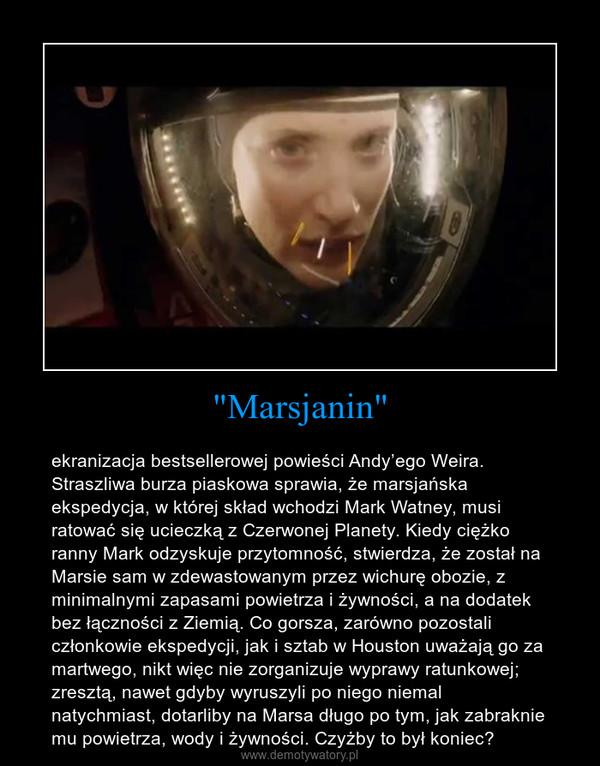 """""""Marsjanin"""" – ekranizacja bestsellerowej powieści Andy'ego Weira. Straszliwa burza piaskowa sprawia, że marsjańska ekspedycja, w której skład wchodzi Mark Watney, musi ratować się ucieczką z Czerwonej Planety. Kiedy ciężko ranny Mark odzyskuje przytomność, stwierdza, że został na Marsie sam w zdewastowanym przez wichurę obozie, z minimalnymi zapasami powietrza i żywności, a na dodatek bez łączności z Ziemią. Co gorsza, zarówno pozostali członkowie ekspedycji, jak i sztab w Houston uważają go za martwego, nikt więc nie zorganizuje wyprawy ratunkowej; zresztą, nawet gdyby wyruszyli po niego niemal natychmiast, dotarliby na Marsa długo po tym, jak zabraknie mu powietrza, wody i żywności. Czyżby to był koniec?"""
