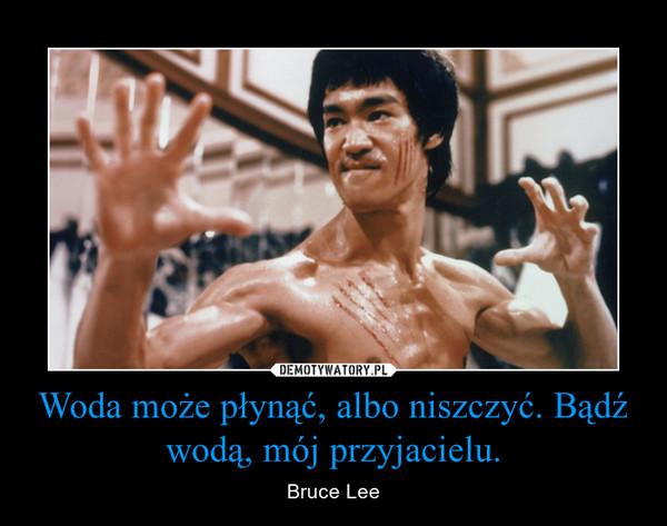 Woda może płynąć, albo niszczyć. Bądź wodą, mój przyjacielu. – Bruce Lee