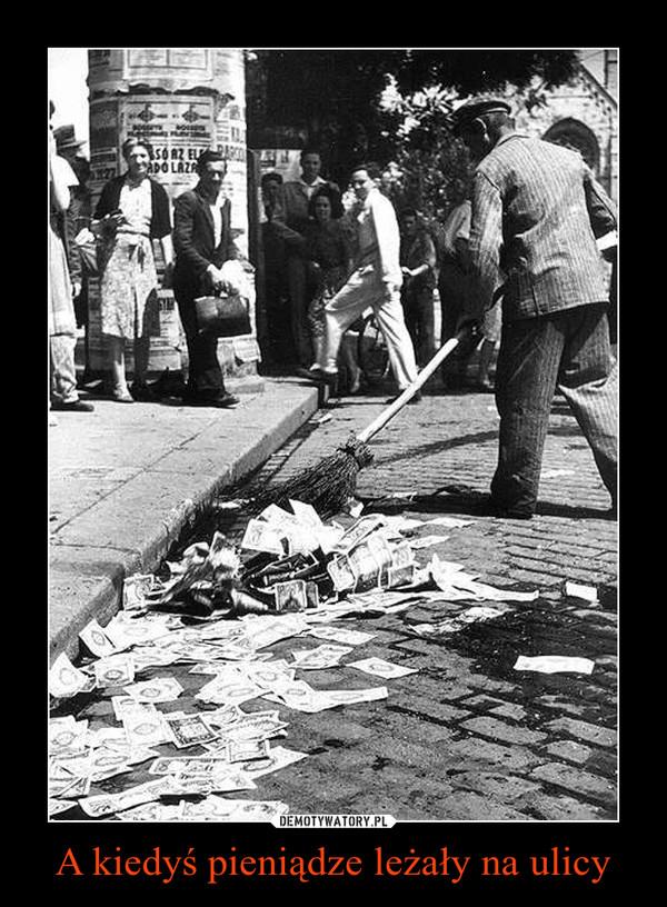 A kiedyś pieniądze leżały na ulicy –