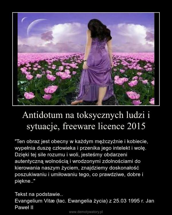 """Antidotum na toksycznych ludzi i sytuacje, freeware licence 2015 – """"Ten obraz jest obecny w każdym mężczyźnie i kobiecie, wypełnia duszę człowieka i przenika jego intelekt i wolę. Dzięki tej sile rozumu i woli, jesteśmy obdarzeni autentyczną wolnością i wrodzonymi zdolnościami do kierowania naszym życiem, znajdziemy doskonałość poszukiwaniu i umiłowaniu tego, co prawdziwe, dobre i piękne..""""Tekst na podstawie..Evangelium Vitæ (łac. Ewangelia życia) z 25.03 1995 r. Jan Paweł II"""