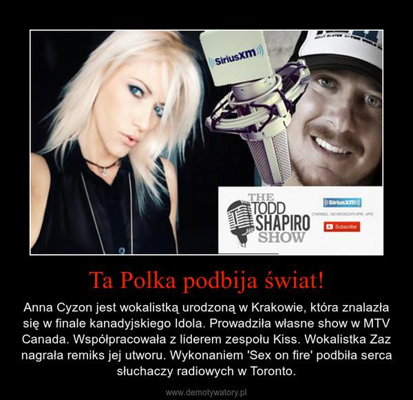 Ta Polka podbija świat! – Anna Cyzon jest wokalistką urodzoną w Krakowie, która znalazła się w finale kanadyjskiego Idola. Prowadziła własne show w MTV Canada. Współpracowała z liderem zespołu Kiss. Wokalistka Zaz nagrała remiks jej utworu. Wykonaniem 'Sex on fire' podbiła serca słuchaczy radiowych w Toronto.