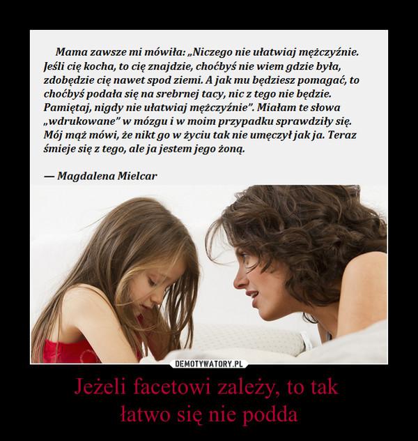 Jeżeli facetowi zależy, to tak łatwo się nie podda –