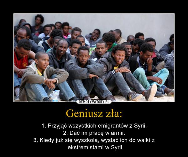 Geniusz zła: – 1. Przyjąć wszystkich emigrantów z Syrii.2. Dać im pracę w armii.3. Kiedy już się wyszkolą, wysłać ich do walki z ekstremistami w Syrii