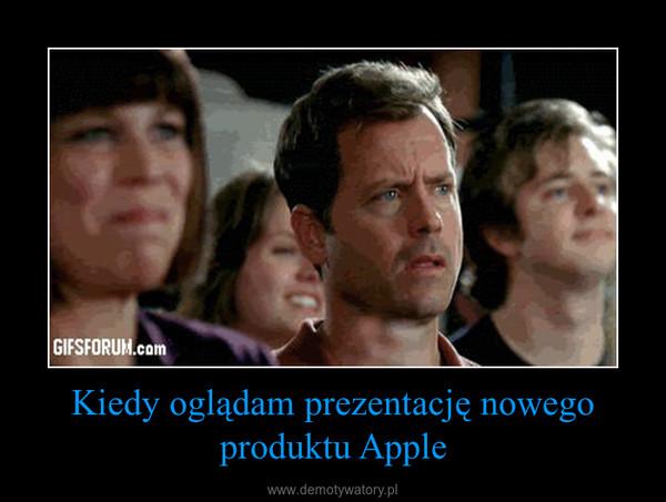 Kiedy oglądam prezentację nowego produktu Apple –