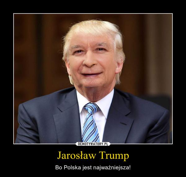 Jarosław Trump – Bo Polska jest najważniejsza!