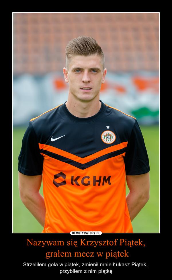 Nazywam się Krzysztof Piątek, grałem mecz w piątek – Strzeliłem gola w piątek, zmienił mnie Łukasz Piątek, przybiłem z nim piątkę