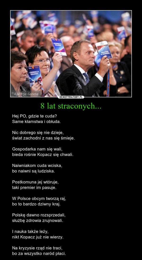 8 lat straconych... – Hej PO, gdzie te cuda? Same kłamstwa i obłuda. Nic dobrego się nie dzieje, świat zachodni z nas się śmieje. Gospodarka nam się wali, bieda rośnie Kopacz się chwali. Naiwniakom cuda wciska, bo naiwni są ludziska. Postkomuna jej wtóruje, taki premier im pasuje. W Polsce obcym tworzą raj, bo to bardzo dziwny kraj. Polskę dawno rozsprzedali, służbę zdrowia zrujnowali. I nauka także leży, nikt Kopacz już nie wierzy. Na kryzysie rząd nie traci, bo za wszystko naród płaci.