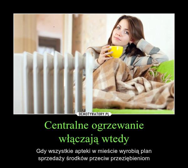 Centralne ogrzewaniewłączają wtedy – Gdy wszystkie apteki w mieście wyrobią plansprzedaży środków przeciw przeziębieniom