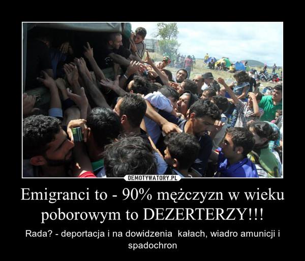 Emigranci to - 90% mężczyzn w wieku poborowym to DEZERTERZY!!! – Rada? - deportacja i na dowidzenia  kałach, wiadro amunicji i spadochron