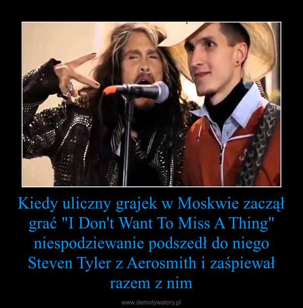 """Kiedy uliczny grajek w Moskwie zaczął grać """"I Don't Want To Miss A Thing"""" niespodziewanie podszedł do niego Steven Tyler z Aerosmith i zaśpiewał razem z nim –"""