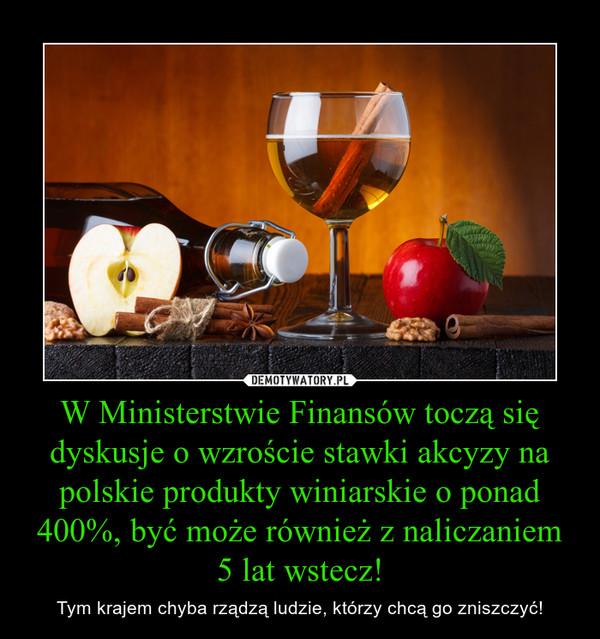 W Ministerstwie Finansów toczą się dyskusje o wzroście stawki akcyzy na polskie produkty winiarskie o ponad 400%, być może również z naliczaniem 5 lat wstecz! – Tym krajem chyba rządzą ludzie, którzy chcą go zniszczyć!