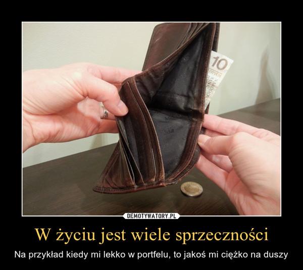 W życiu jest wiele sprzeczności – Na przykład kiedy mi lekko w portfelu, to jakoś mi ciężko na duszy