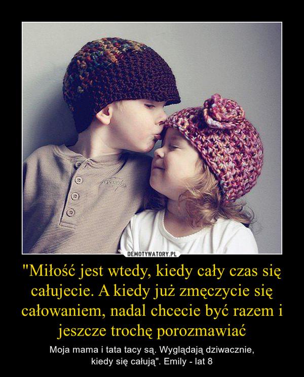 """""""Miłość jest wtedy, kiedy cały czas się całujecie. A kiedy już zmęczycie się całowaniem, nadal chcecie być razem i jeszcze trochę porozmawiać – Moja mama i tata tacy są. Wyglądają dziwacznie,kiedy się całują"""". Emily - lat 8"""