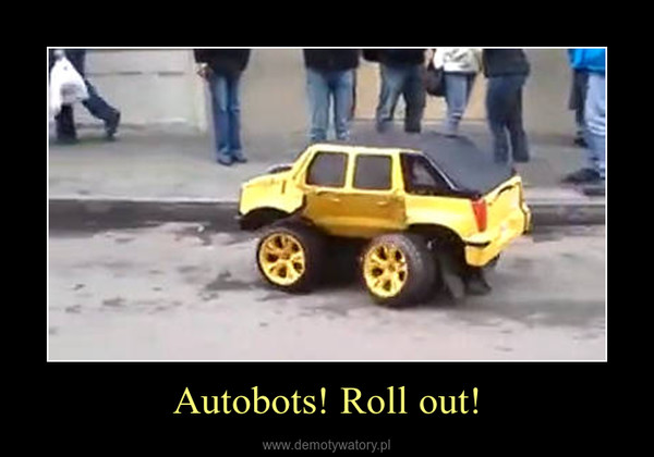 Autobots! Roll out! –