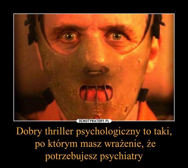 Dobry thriller psychologiczny to taki, po którym masz wrażenie, żepotrzebujesz psychiatry –