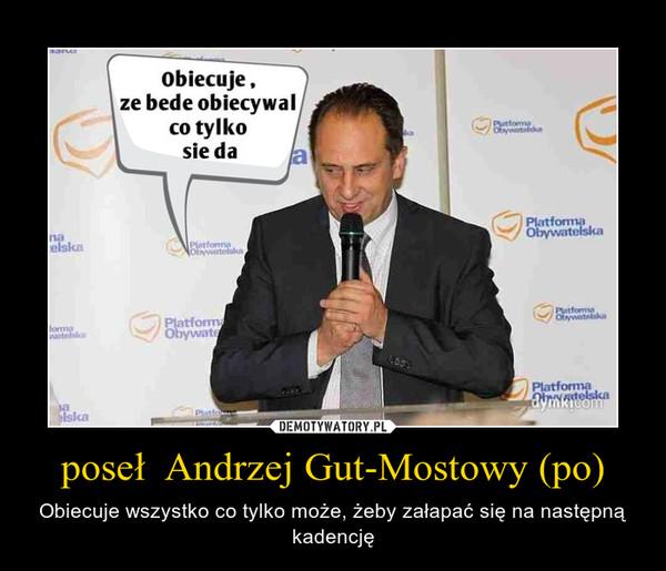 poseł  Andrzej Gut-Mostowy (po) – Obiecuje wszystko co tylko może, żeby załapać się na następną kadencję
