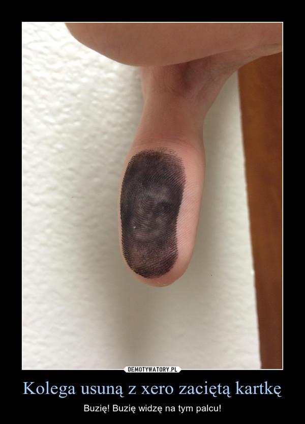 Kolega usuną z xero zaciętą kartkę – Buzię! Buzię widzę na tym palcu!