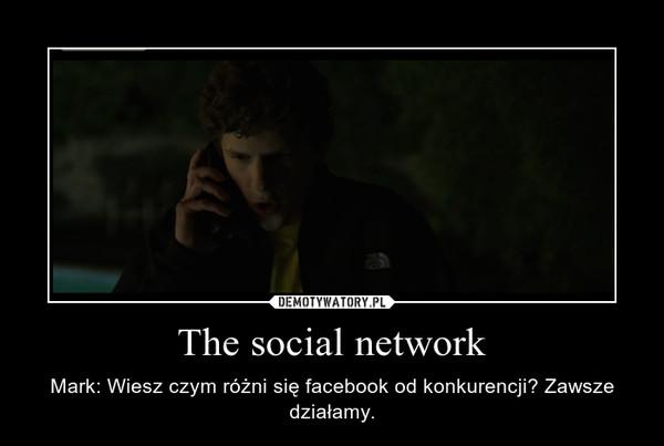 The social network – Mark: Wiesz czym różni się facebook od konkurencji? Zawsze działamy.