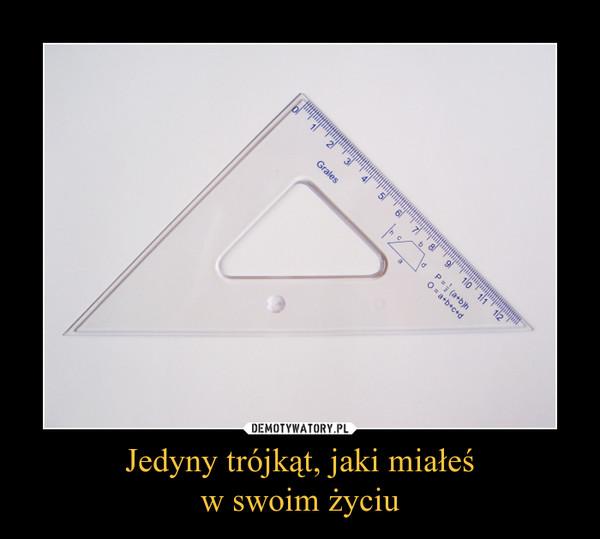 Jedyny trójkąt, jaki miałeśw swoim życiu –